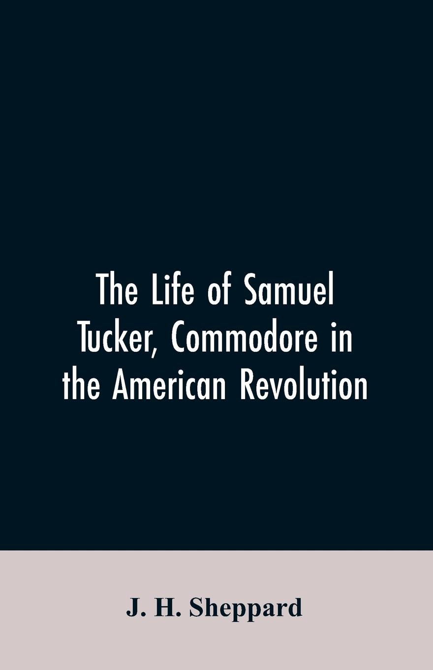 J. H. Sheppard The life of Samuel Tucker, commodore in the American revolution