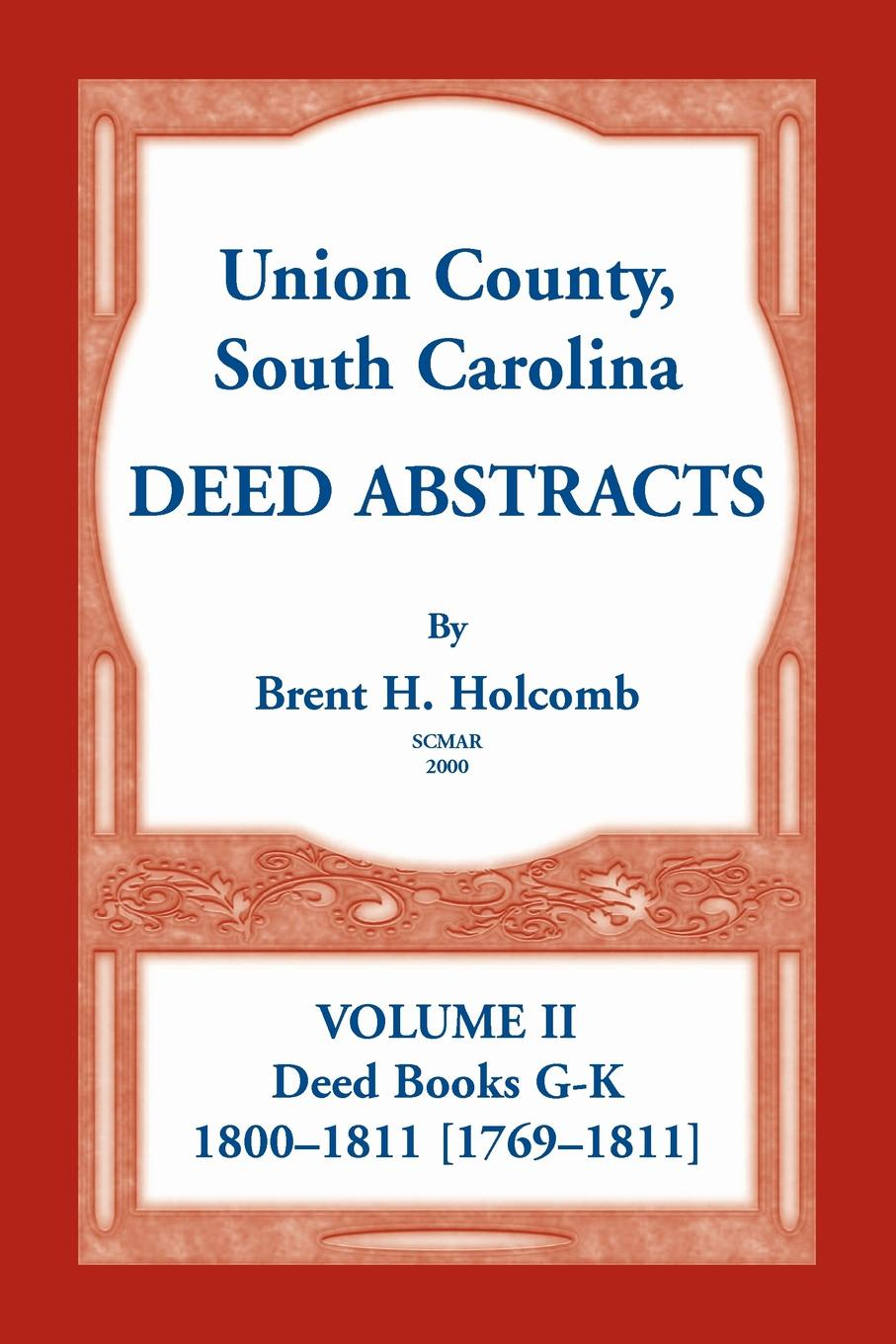 Brent H. Holcomb Union County, South Carolina Deed Abstracts, Volume II. Books G-K (1800-1811 .1769-1811.)