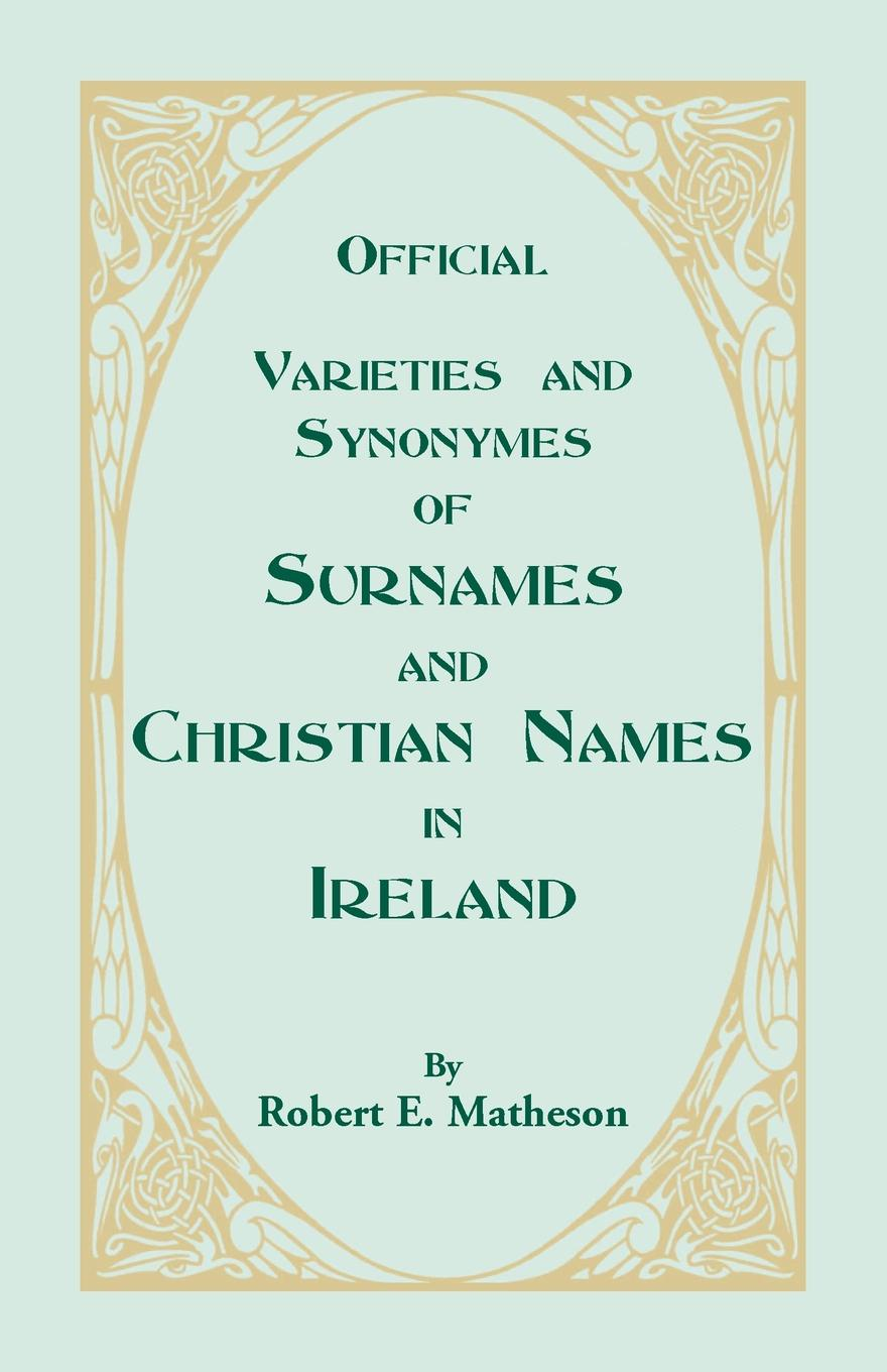 Robert E. Matheson Official Varieties and Synonymes of Surnames and Christian Names in Ireland for the Guidance of Registration Officers and the Public in Searching the Indexes of Births, Deaths, and Marriages patrick woulfe irish names and surnames with explanatory and historical notes