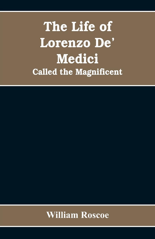 William Roscoe The Life of Lorenzo De' Medici. Called the Magnificent william roscoe the life of lorenzo de medici called the magnificent vol 1