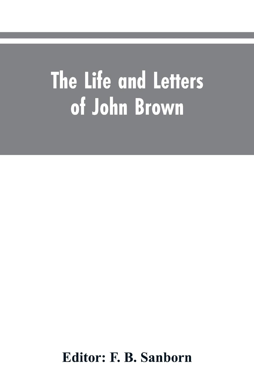 F. B. Editor: Sanborn The life and letters of John Brown, liberator Kansas, martyr Virginia