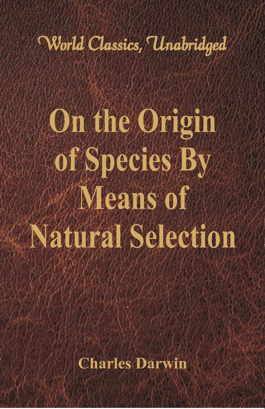 Charles Darwin On the Origin of Species By Means of Natural Selection (World Classics, Unabridged) darwin charles the descent of man and seletion in relation to sex
