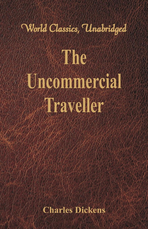 Чарльз Диккенс The Uncommercial Traveller (World Classics, Unabridged) c dickens the uncommercial traveller