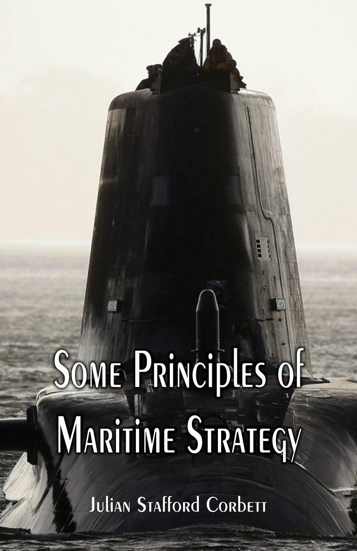 Julian Stafford Corbett Some Principles of Maritime Strategy corbett julian stafford some principles of maritime strategy