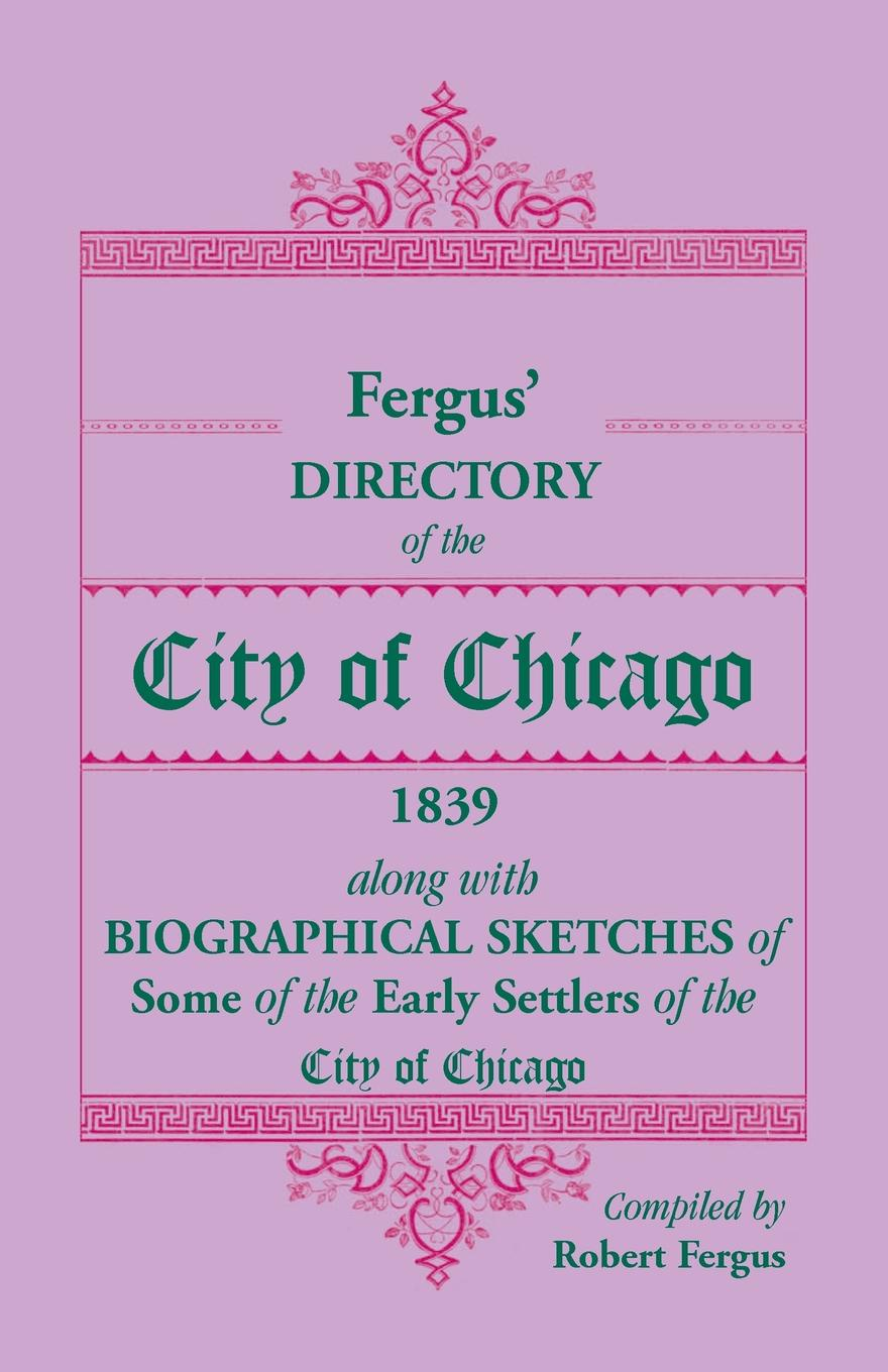Robert Fergus Fergus' Directory of the City of Chicago, 1839, along with Biographical Sketches of Some of the Early Settlers of the City of Chicago the spontaneous city