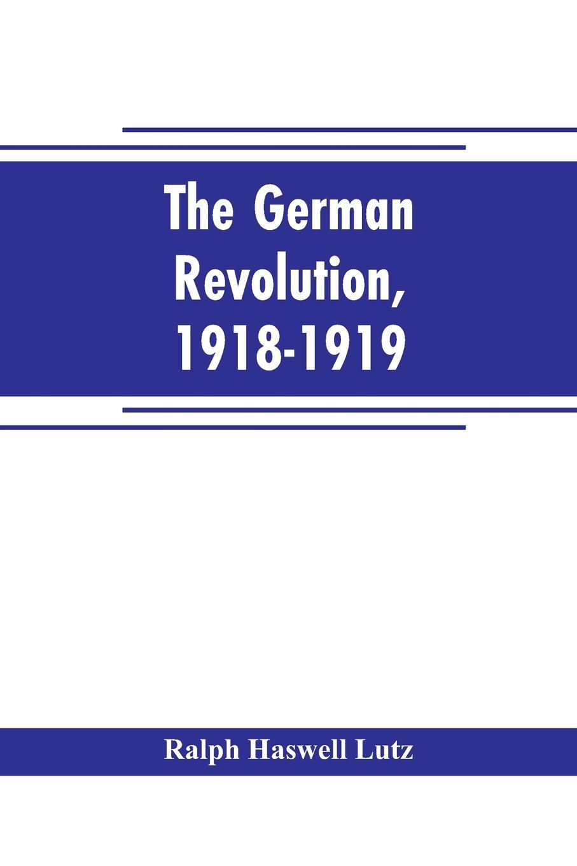 Ralph Haswell Lutz The German revolution, 1918-1919