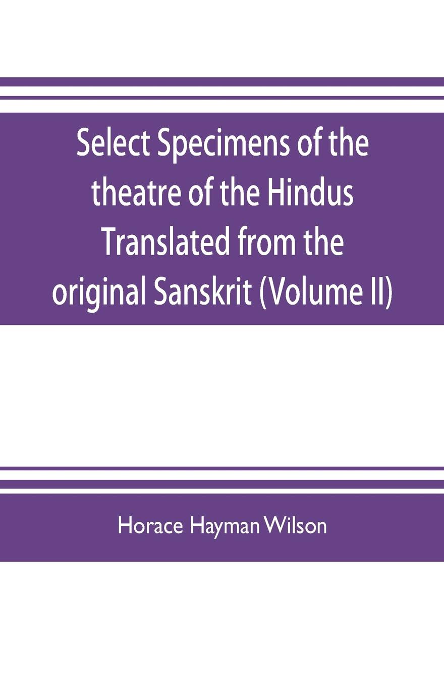 купить Horace Hayman Wilson Select Specimens of the theatre of the Hindus Translated from the original Sanskrit (Volume II) онлайн