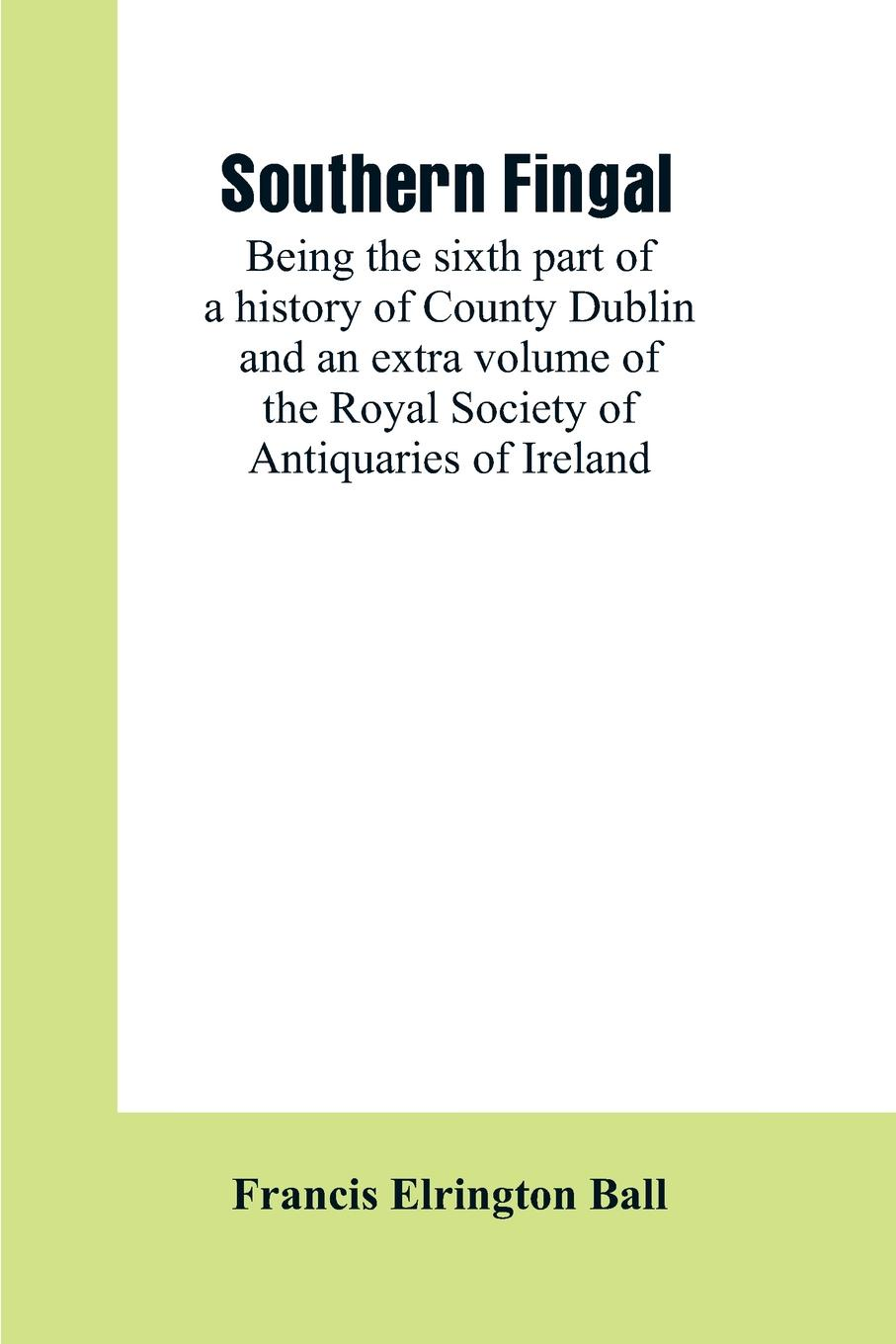 Francis Elrington Ball Southern Fingal. being the sixth part of a history of County Dublin and an extra volume of the Royal Society of Antiquaries of Ireland a history of ireland