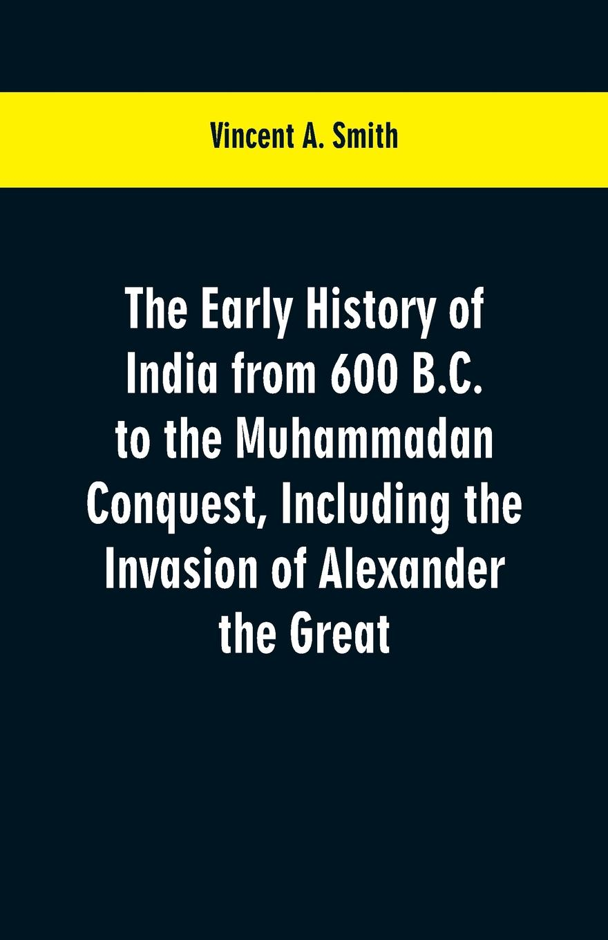 Vincent A. Smith The early history of India from 600 B.C. to the Muhammadan conquest, including the invasion of Alexander the Great цена и фото