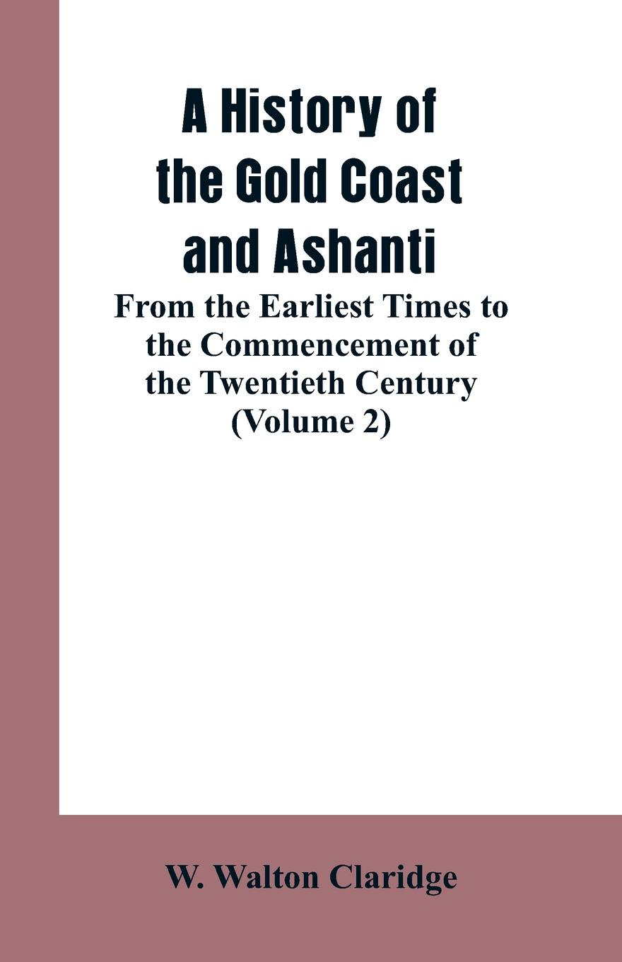 W. Walton Claridge A History of the Gold Coast and Ashanti. From the Earliest Times to the Commencement of the Twentieth Century (Volume 2) graham stewart the history of the times the murdoch years
