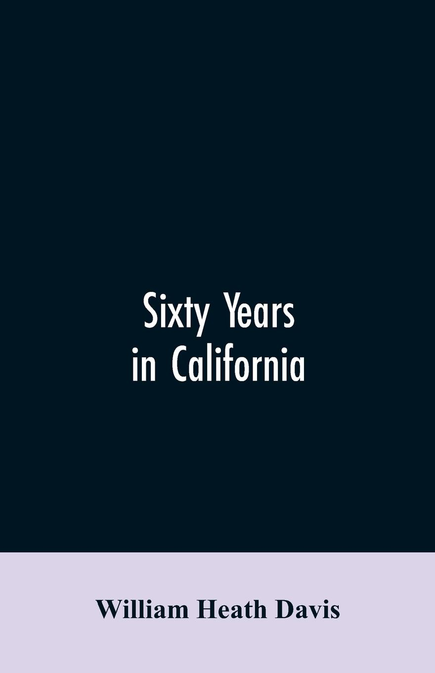 Sixty years in California. a history of events and life in California; personal, political and military, under the Mexican regime; during the quasi-military government of the territory by the United States, and after the admission of the state int...