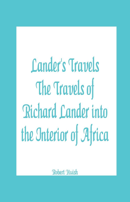 Robert Huish Lander's Travels The Travels of Richard Lander into the Interior of Africa