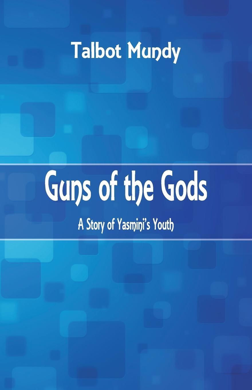 Talbot Mundy Guns of the Gods. A Story of Yasmini's Youth michael prihoda the festival of guns