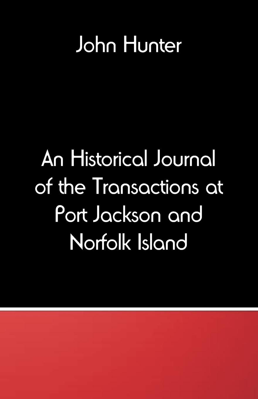 John Hunter An Historical Journal of the Transactions at Port Jackson and Norfolk Island john glyde the norfolk garland a collection of the superstitious beliefs and practices proverbs curious customs ballads and songs of the people of norfolk or peculiarities of norfolk celebrities