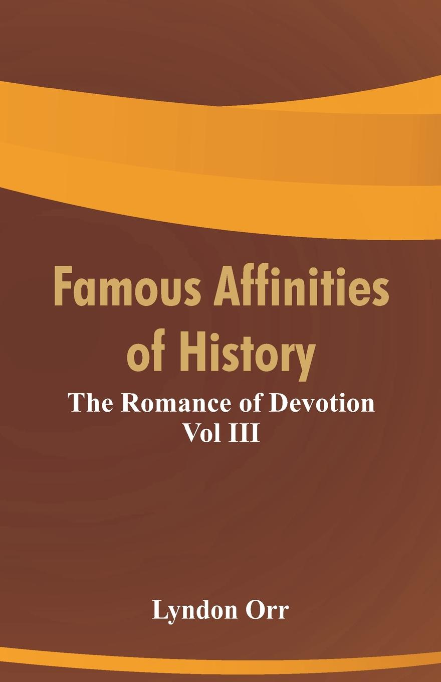 Lyndon Orr Famous Affinities of History. The Romance of Devotion Vol III