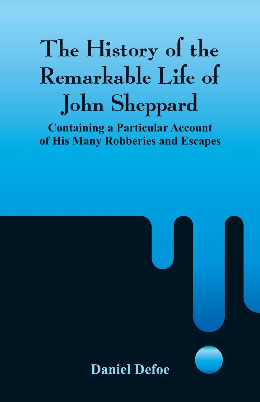 Daniel Defoe The History of the Remarkable Life John Sheppard. Containing a Particular Account His Many Robberies and Escapes