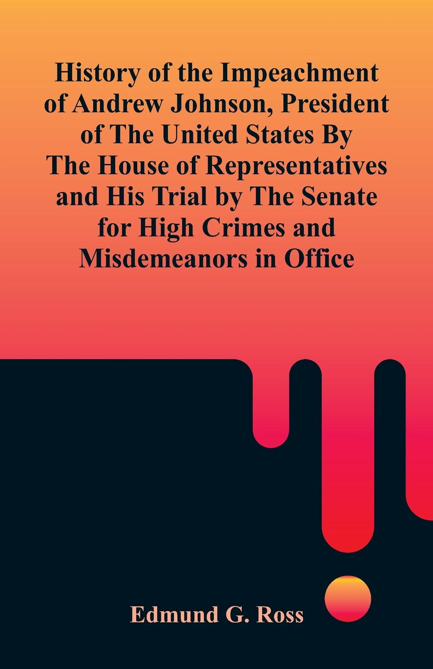 Edmund G. Ross History of the Impeachment of Andrew Johnson, President of The United States By The House Of Representatives and His Trial by The Senate for High Crimes and Misdemeanors in Office history on trial