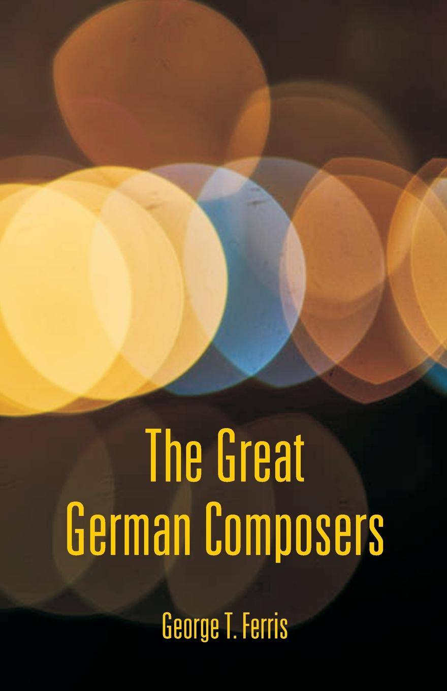 George T. Ferris The Great German Composers george titus ferris great singers malibran to titiens