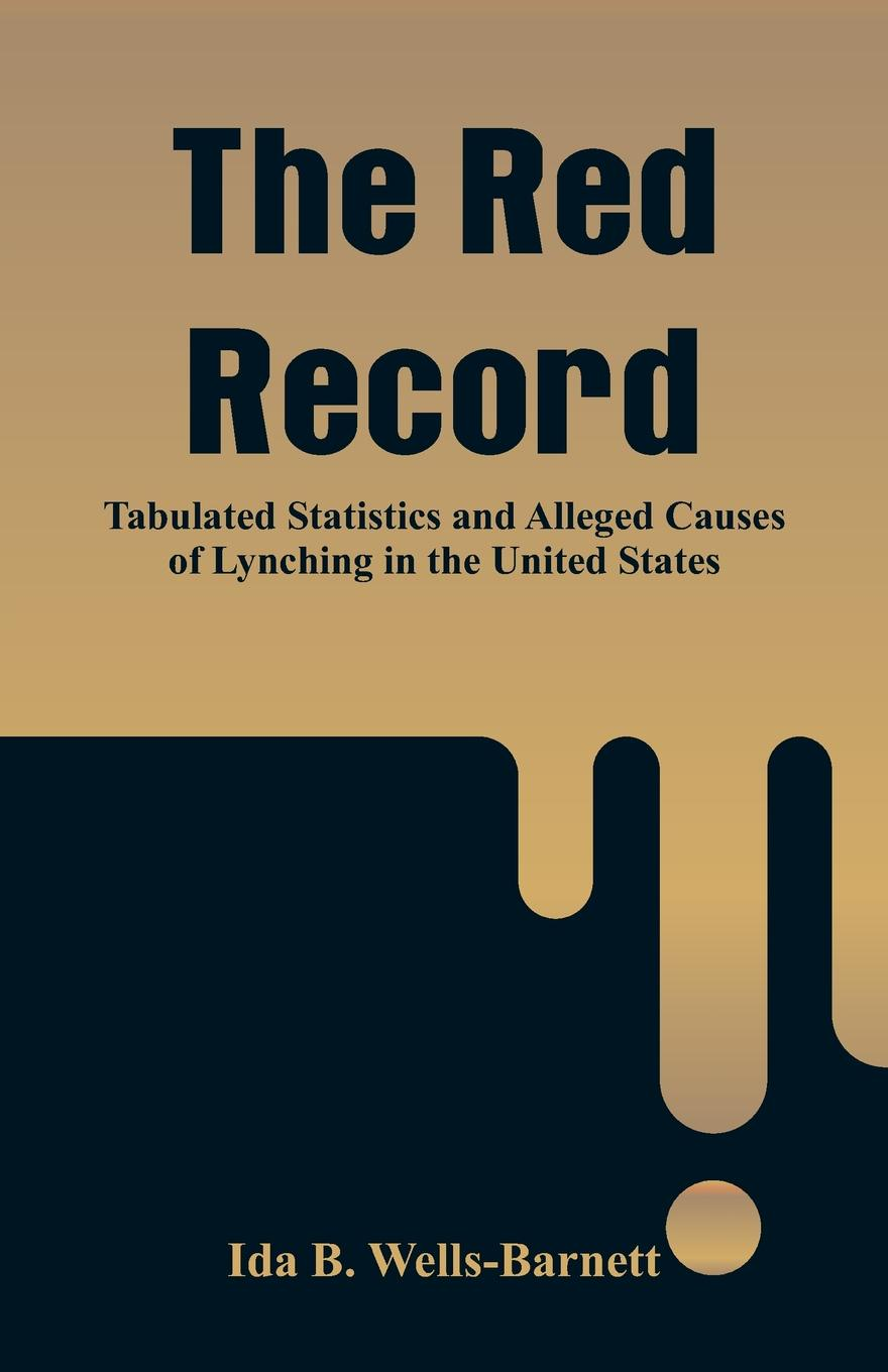 Ida B. Wells-Barnett The Red Record. Tabulated Statistics and Alleged Causes of Lynching in the United States ida b wells barnett the red record