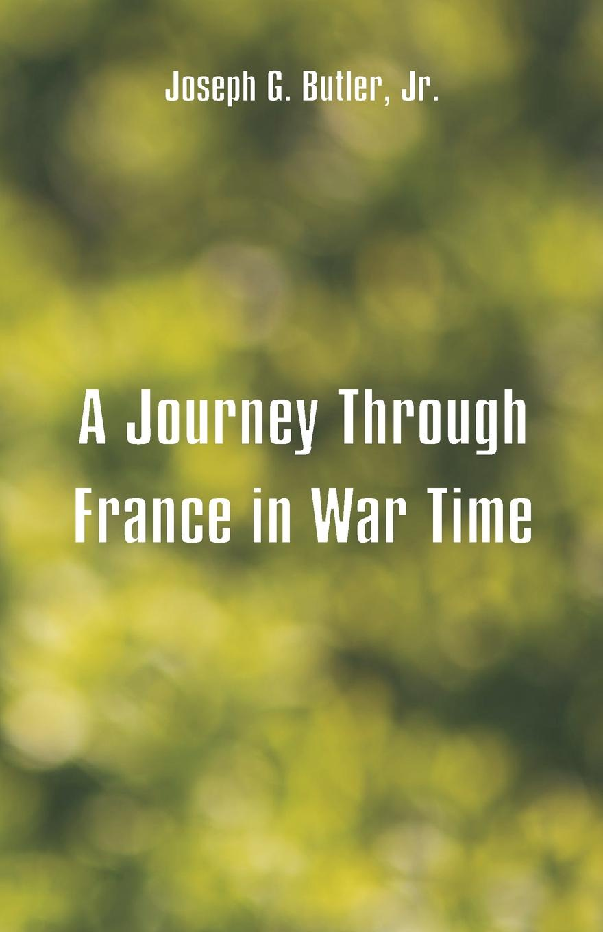 Joseph G. Butler, Jr. A Journey Through France in War Time