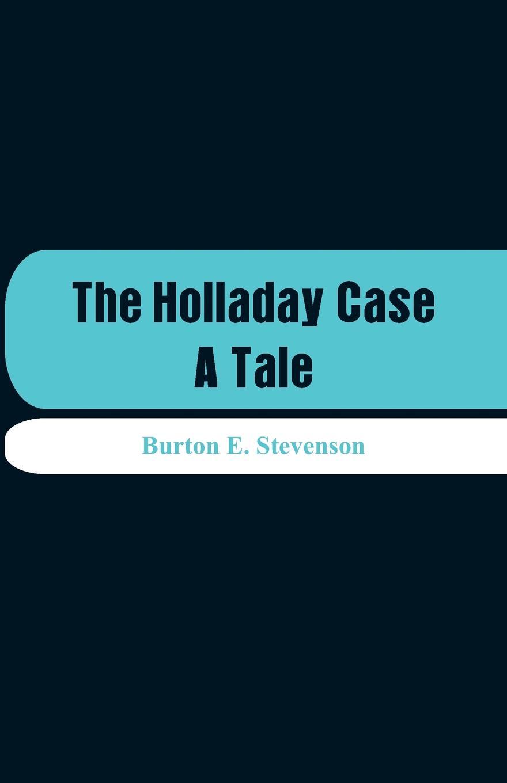 Burton E. Stevenson The Holladay Case. A Tale a l o e the haunted room a tale