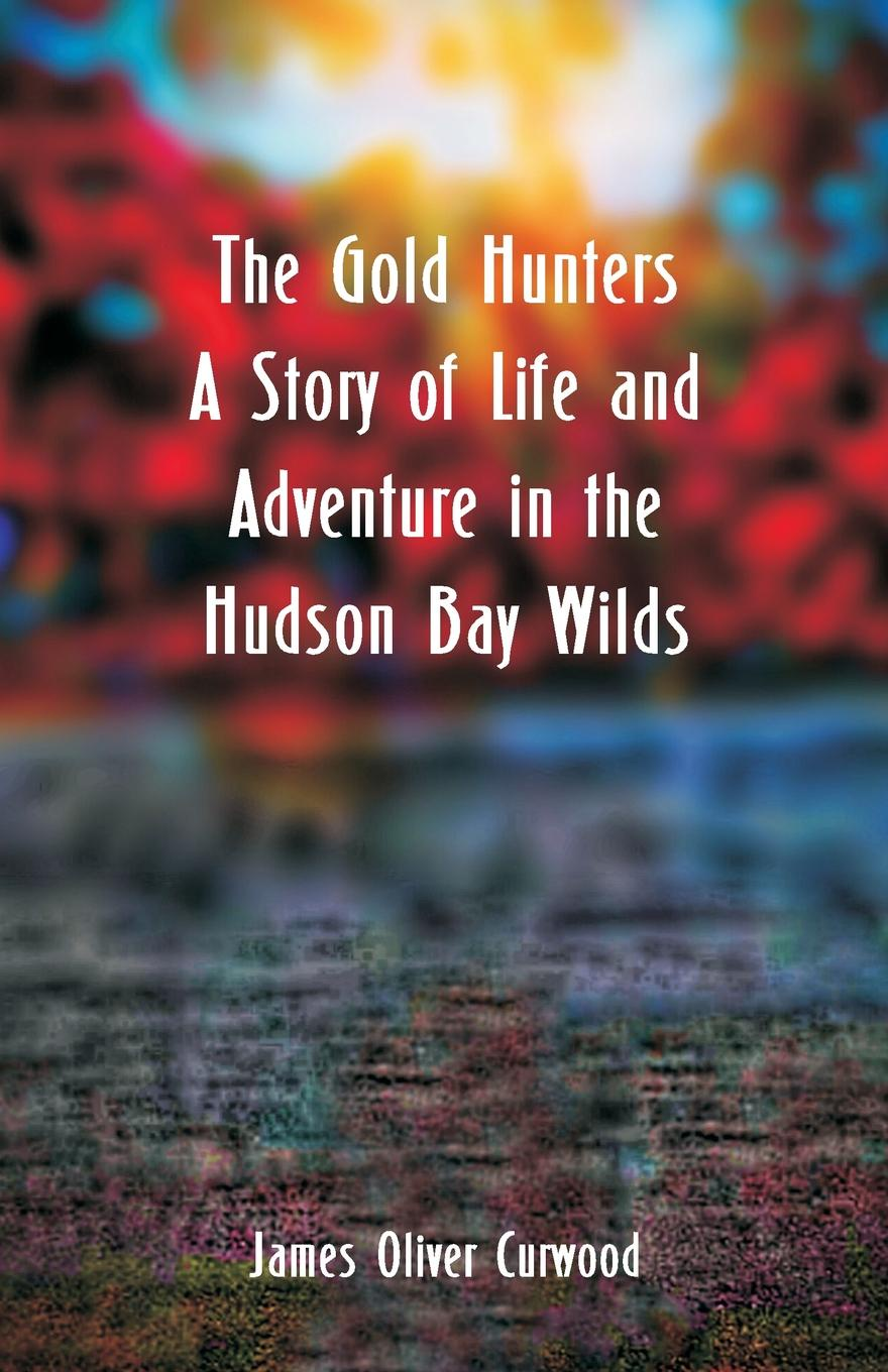 лучшая цена James Oliver Curwood The Gold Hunters. A Story of Life and Adventure in the Hudson Bay Wilds