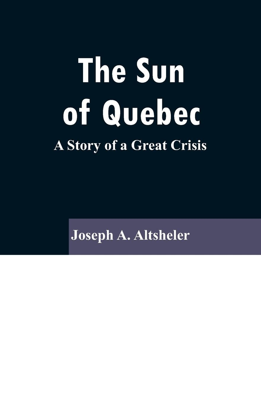 Joseph A. Altsheler The Sun Of Quebec. A Story of a Great Crisis altsheler joseph alexander the rock of chickamauga a story of the western crisis