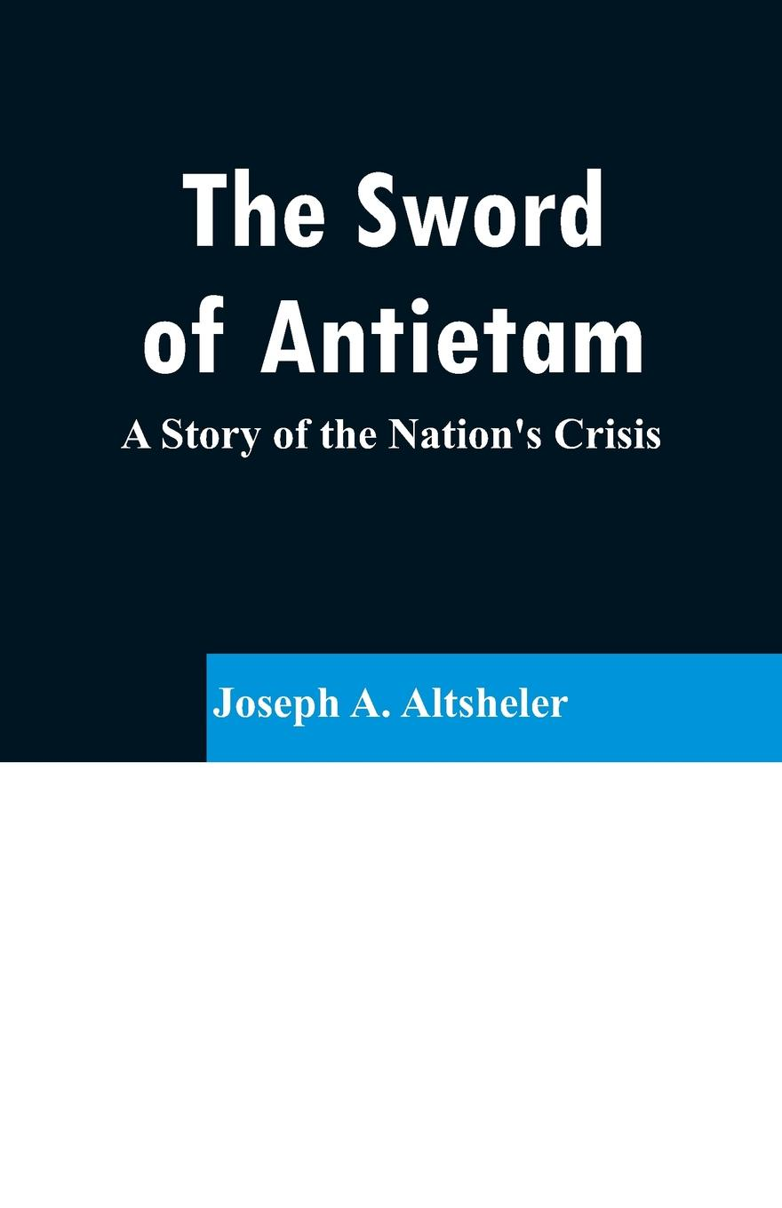 Joseph A. Altsheler The Sword of Antietam. A Story of the Nation's Crisis daughter of the sword