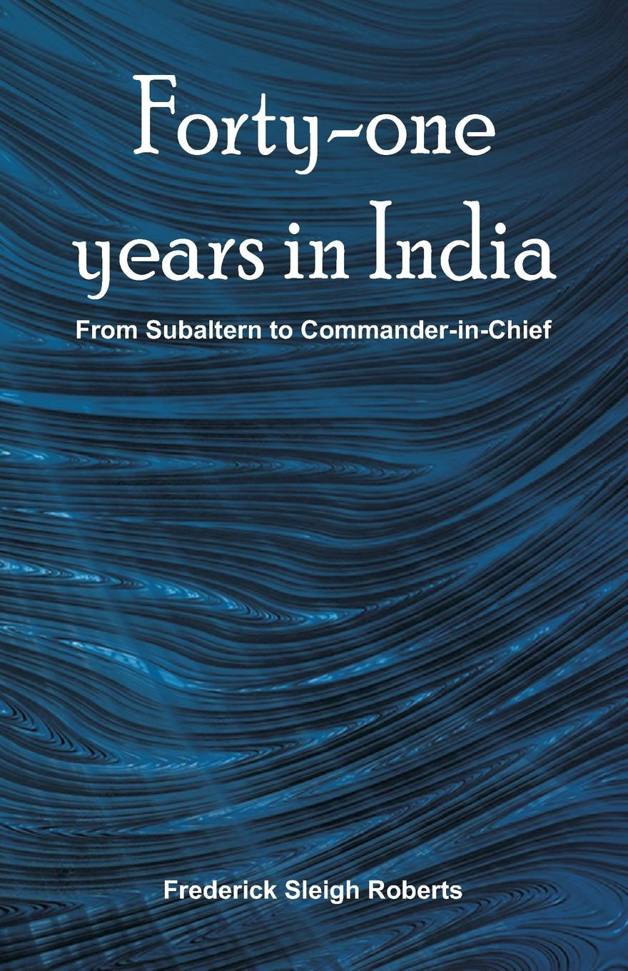 Frederick Sleigh Roberts Forty-one years in India. From Subaltern To Commander-In-Chief книга wing commander цена свободы