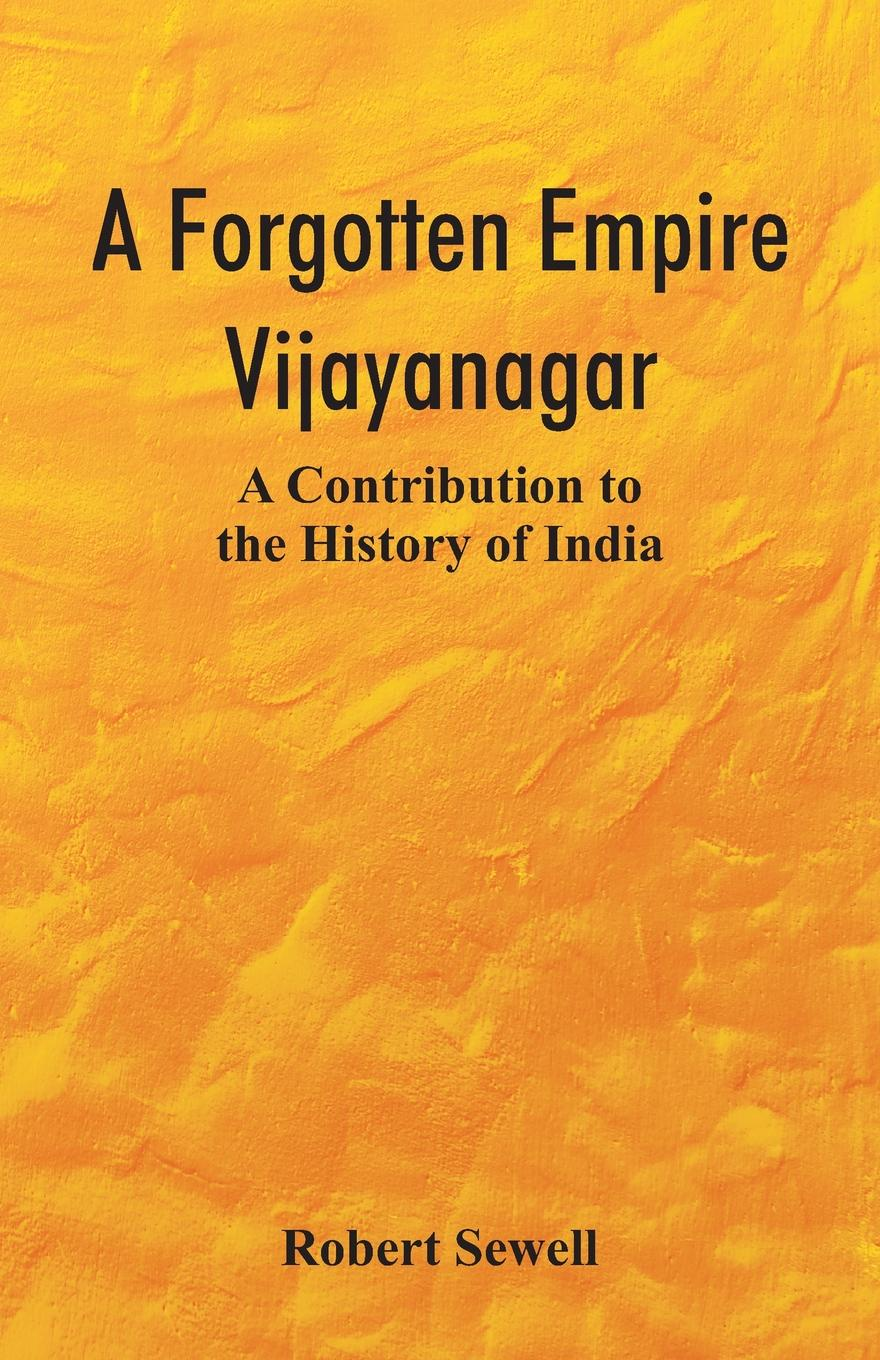 Robert Sewell A Forgotten Empire. Vijayanagar; A Contribution to the History of India felix leopold oswald zoological sketches a contribution to the out door study of natural history