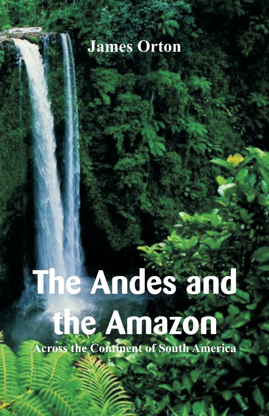 James Orton The Andes and the Amazon. Across the Continent of South America