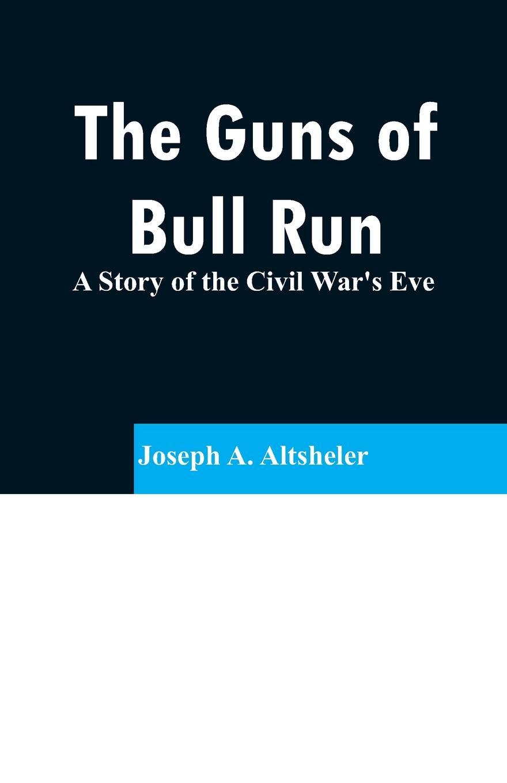 Joseph A. Altsheler The Guns of Bull Run. A Story of the Civil War's Eve michael prihoda the festival of guns