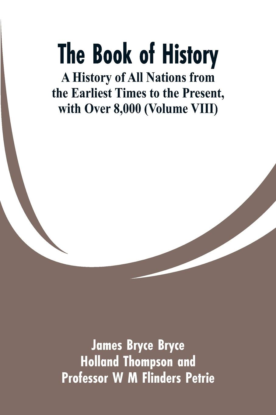 лучшая цена James Bryce, Holland Thompson, W M Flinders Petrie The Book of History. A History of All Nations from the Earliest Times to the Present, with Over 8,000 (Volume VIII)
