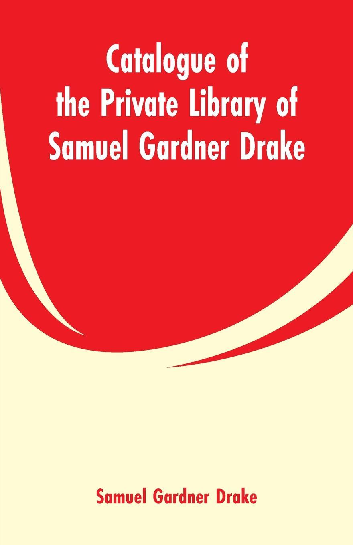 Samuel Gardner Drake Catalogue of the Private Library of Samuel Gardner Drake erle stanley gardner siniseks löödud silmaga blondiini juhtum