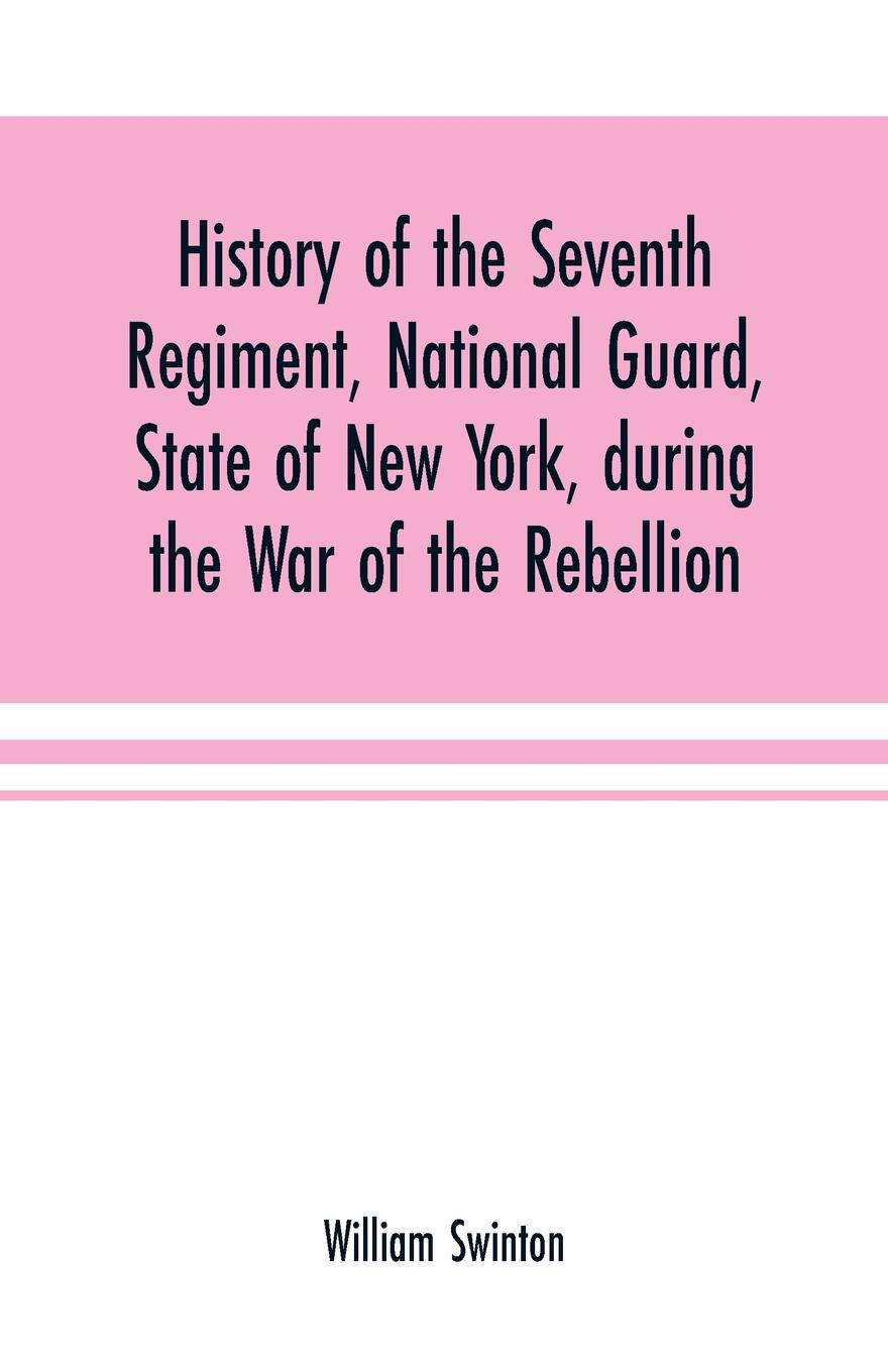 William Swinton History of the Seventh Regiment, National Guard, State of New York, during the War of the Rebellion. with a preliminary chapter on the origin and early history of the regiment, a summary of its history since the war, and a roll of honor, comprisin... lisa jardine the awful end of prince william the silent the first assassination of a head of state with a hand gun