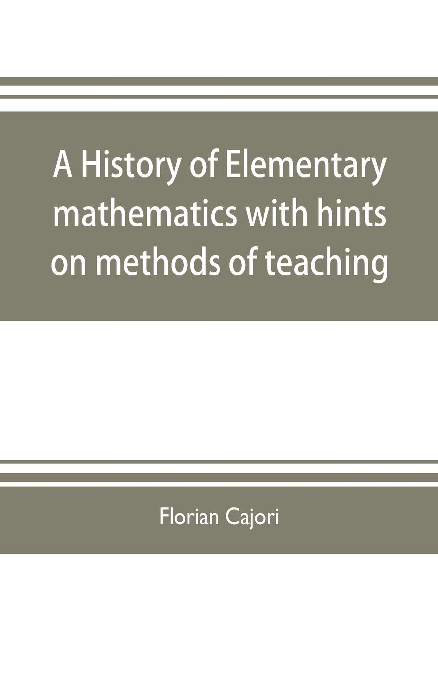 Florian Cajori A history of elementary mathematics, with hints on methods of teaching florian cajori a history of elementary mathematics