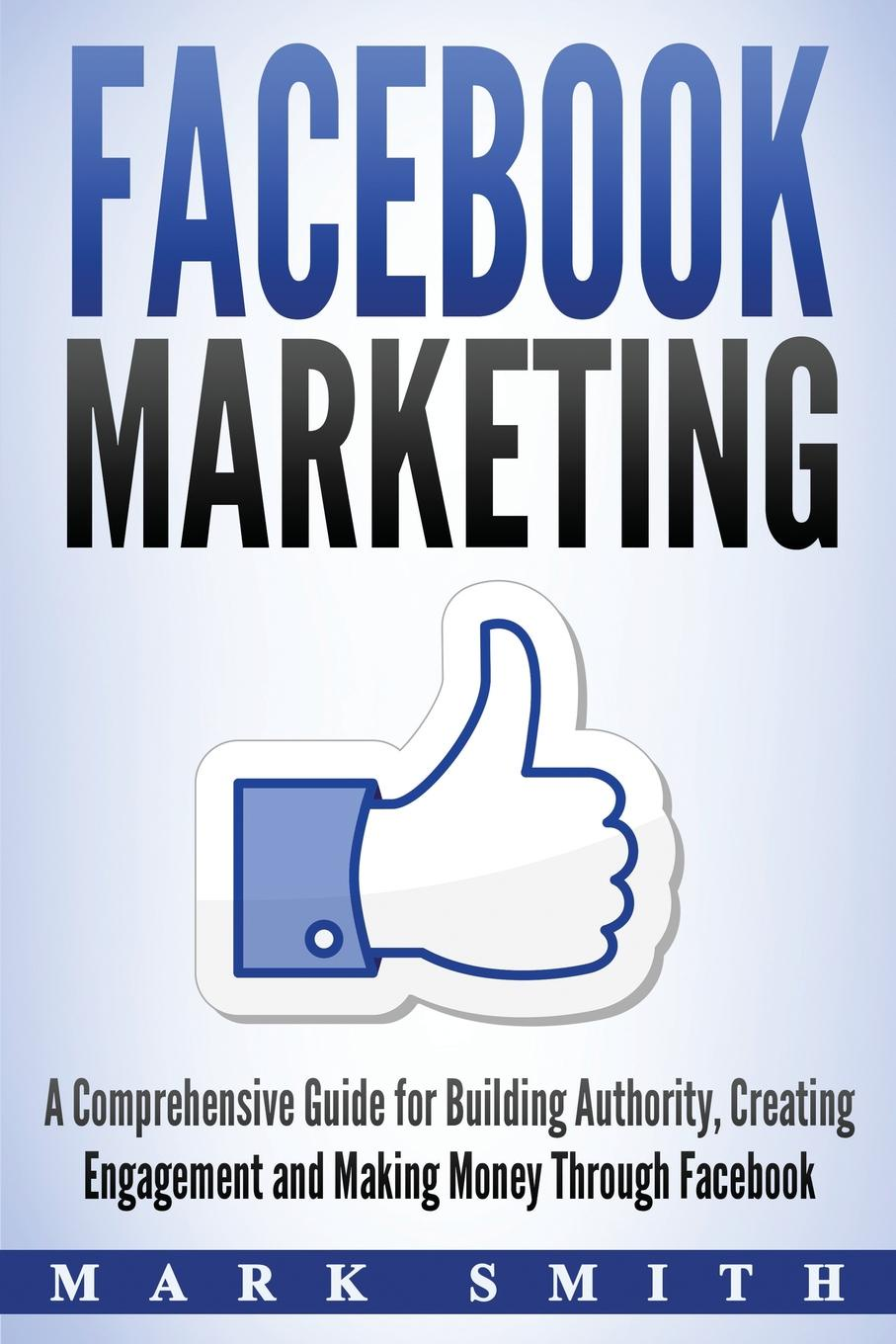 Mark Smith Facebook Marketing. A Comprehensive Guide for Building Authority, Creating Engagement and Making Money Through Facebook ramon ray the facebook guide to small business marketing