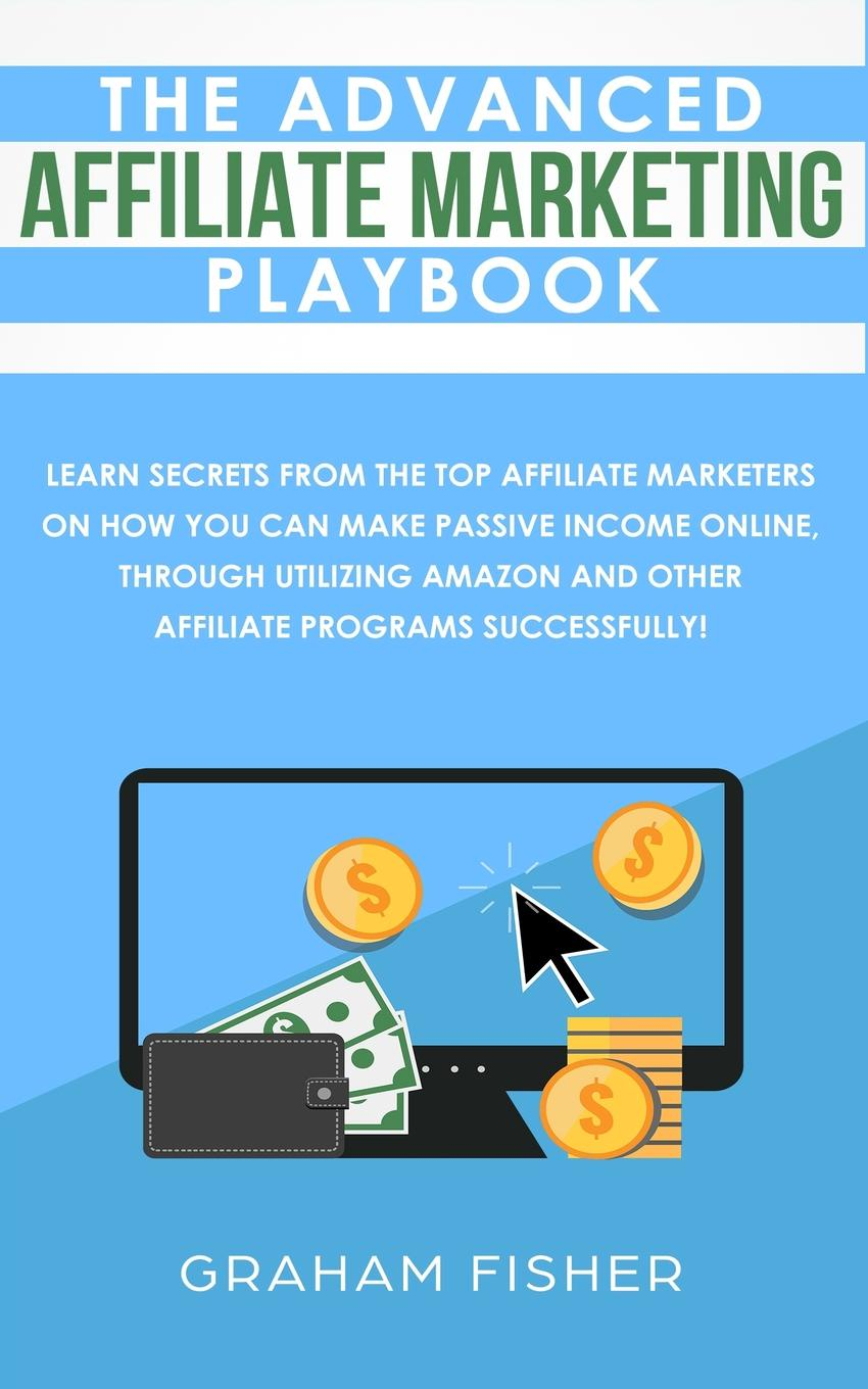 Graham Fisher The Advanced Affiliate Marketing Playbook. Learn Secrets From The Top Affiliate Marketers on How You Can Make Passive Income Online, Through Utilizing Amazon and Other Affiliate Programs Successfully! richard giannamore the high income mortgage originator sales strategies and practices to build your client base and become a top producer