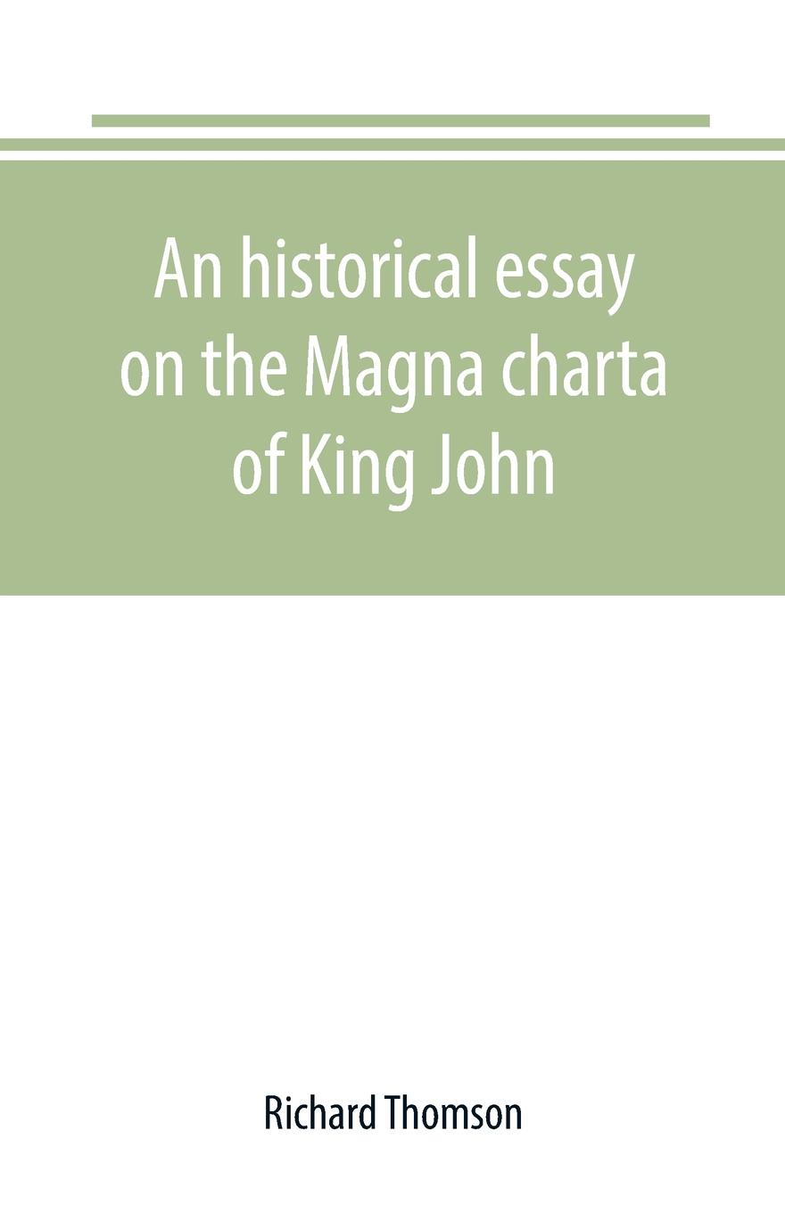 Richard Thomson An historical essay on the Magna charta of King John. to which are added, the Great charter in Latin and English; the charters of liberties and confirmations, granted by Henry III. and Edward I.; the original Charter of the forests; and various au...