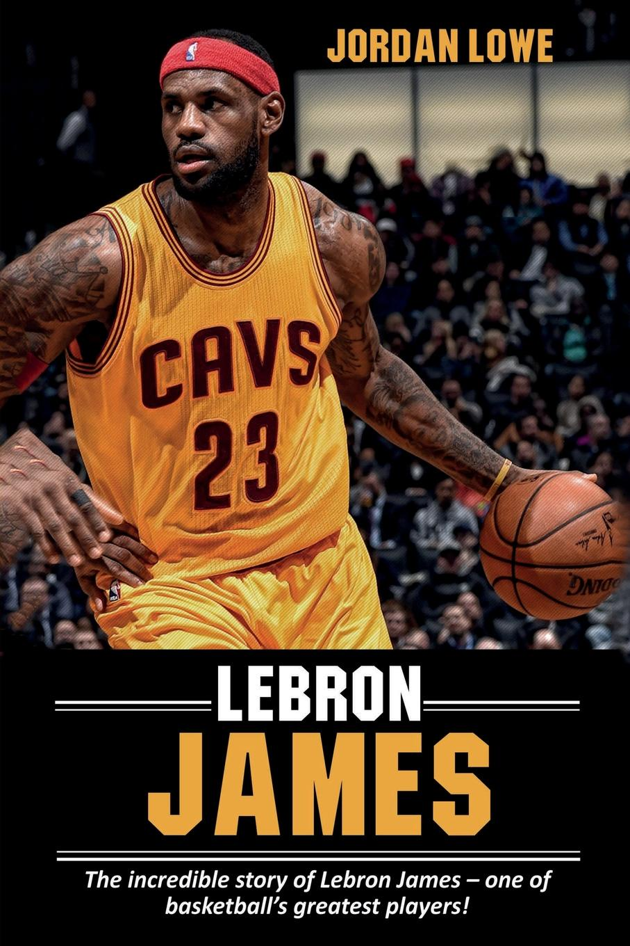 Jordan Lowe LeBron James. The incredible story of LeBron James - one of basketball's greatest players!