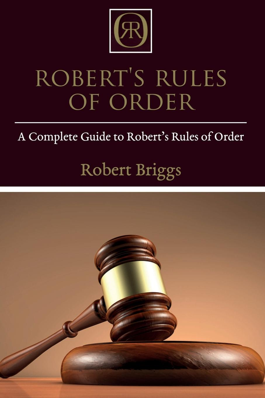 Robert Briggs Robert's Rules of Order. A Complete Guide to Robert's Rules of Order robert brands f robert s rules of innovation a 10 step program for corporate survival
