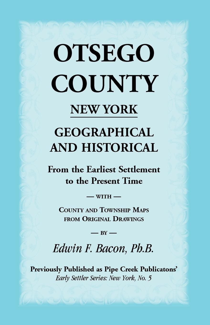 Edwin F. Bacon Otsego County New York Geographical and Historical. From the Earliest Settlement to the Present Time with County and Township Maps from Original Drawi t apoleon cheney historical sketch of the chemung valley new york elmira and chemung county and broome herkimer livingston montgomery onondaga ontario otsego schoharie schuyler steuben tioga ulster counties