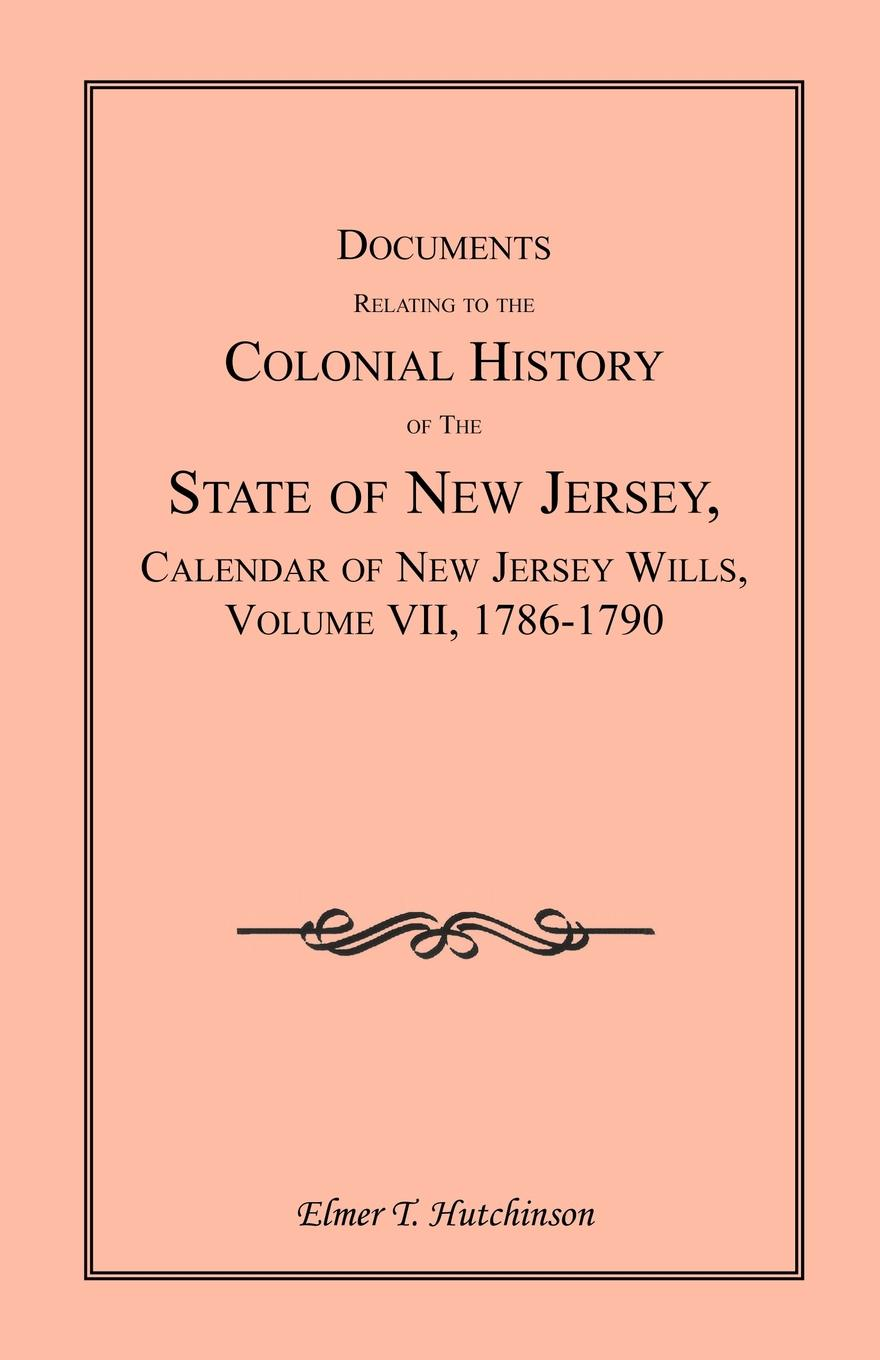 Elmer T. Hutchinson Documents Relating to the Colonial History of State New Jersey, Calendar Jersey Wills, Volume VII. 1786-1790
