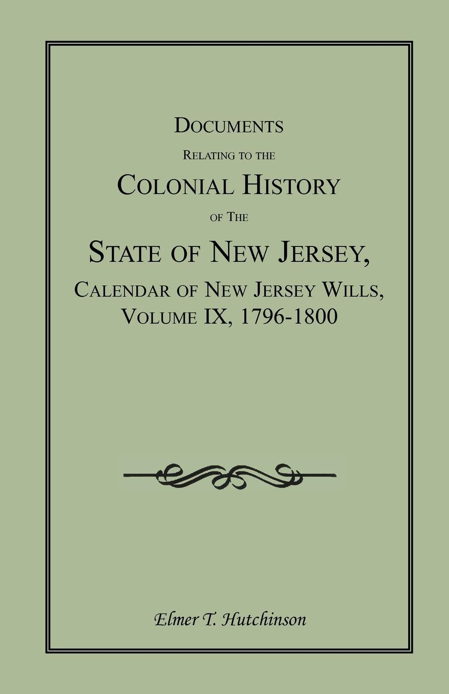 Elmer T. Hutchinson Documents Relating to the Colonial History of State New Jersey, Calendar Jersey Wills, Volume IX, 1796-1800