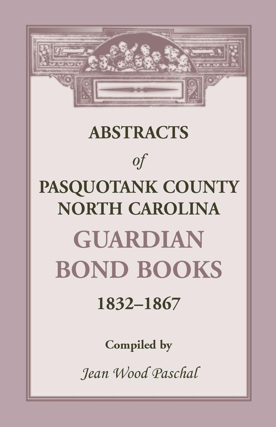 Jean Wood Paschal Abstracts of Pasquotank County, North Carolina, Guardian Bond Books, 1832-1867 a j behul the guardian of aurum