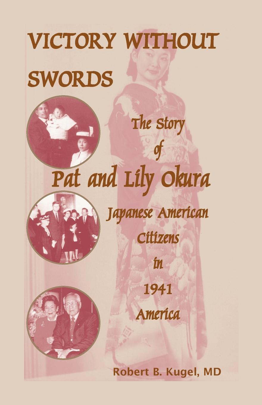 Robert B. Kugel, Robert B. Kugel M. D. Victory Without Swords. The Story of Pat and Lily Okura, Japanese American Citizens in 1941 America. pat eleanor pat denise and marie ferris for the love of david