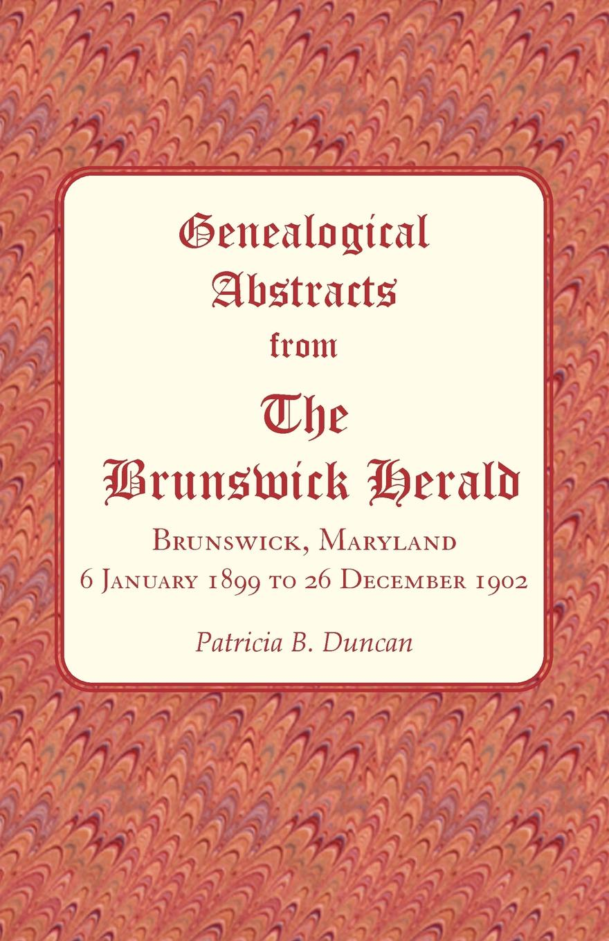 Patricia B. Duncan Genealogical Abstracts from The Brunswick Herald, Brunswick, Maryland 6 January 1899 to 26 December 1902 patricia b duncan genealogical abstracts from the brunswick herald brunswick maryland 2 january 1903 to 29 june 1906