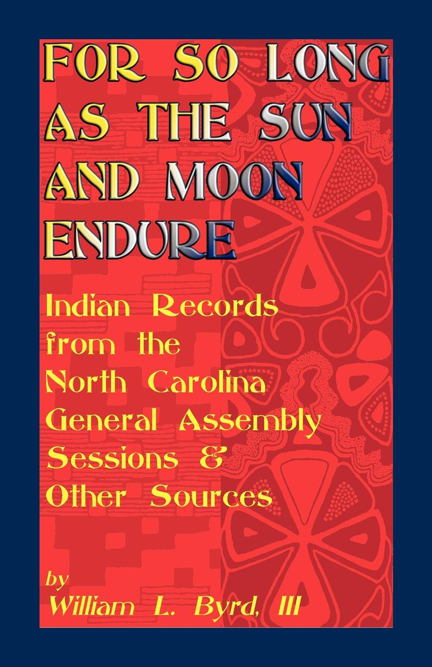 William L. III Byrd, William L. Byrd For So Long as the Sun and Moon Endure. Indian Records from the North Carolina General Assembly Sessions & Other Sources north carolina dept of conservation and development the new north carolina in the advancing south