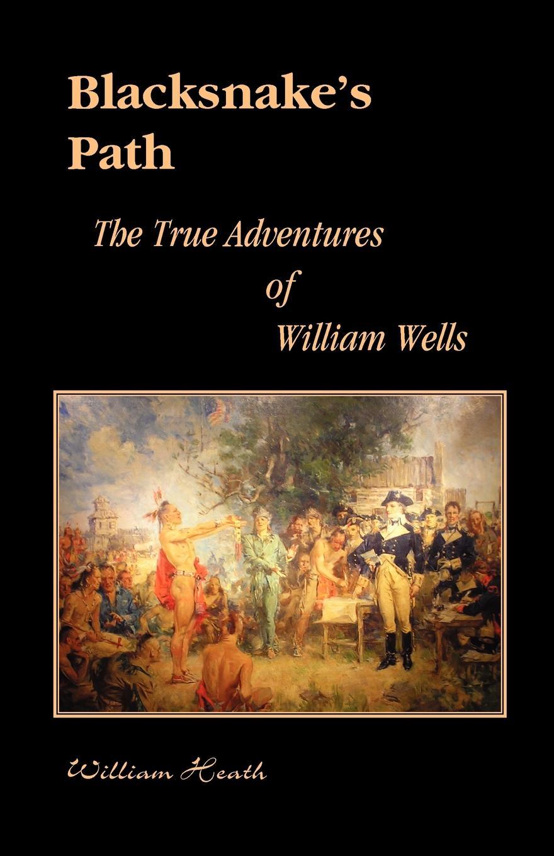 William Heath Blacksnakes Path. The True Adventures of Wells