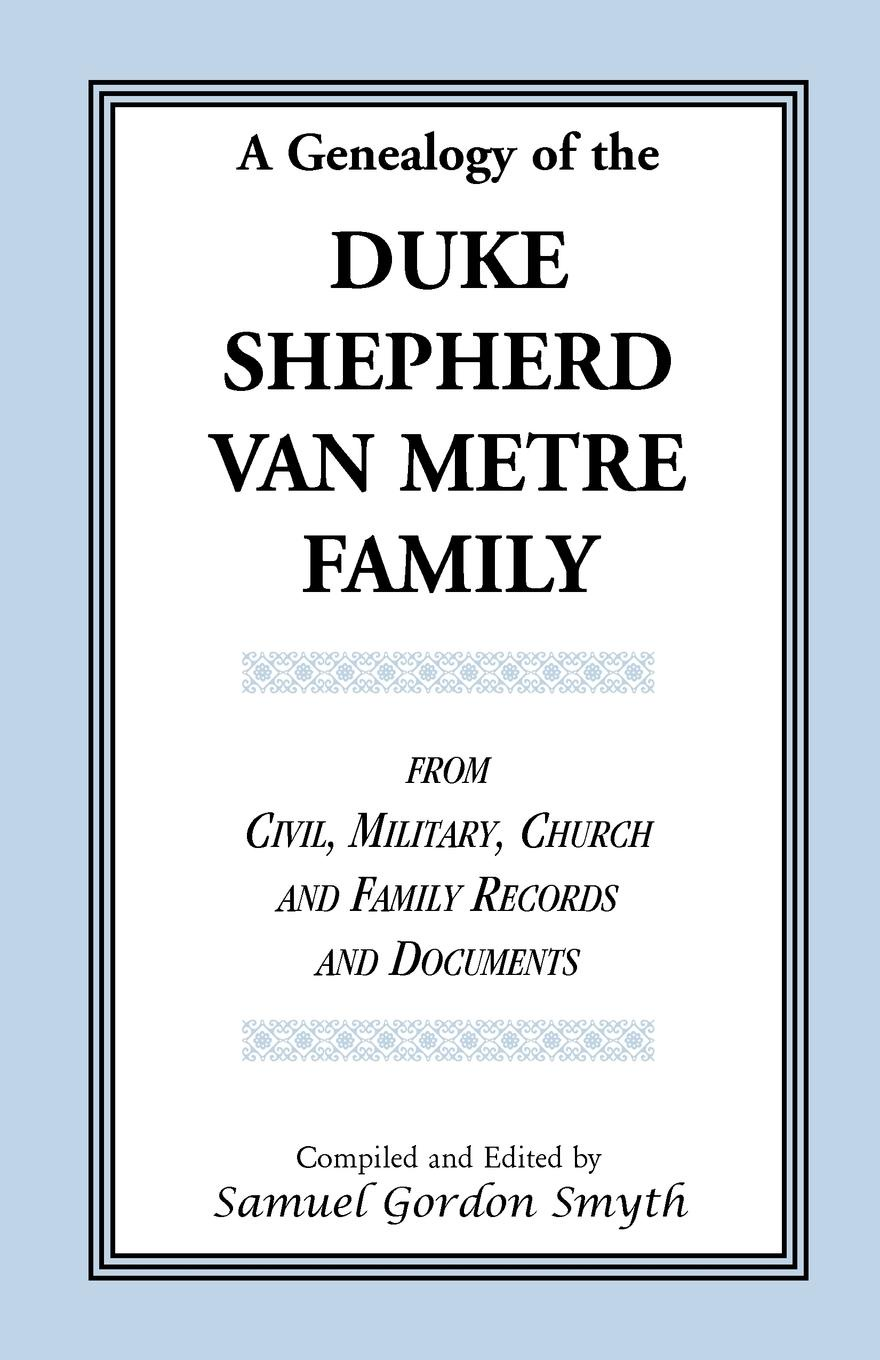 Samuel Gordon Smyth A Genealogy Of The Duke-Shepherd-Van Metre Family From Civil, Military, Church and Family Records and Documents stella pickett hardy colonial families of the southern states of america a history and genealogy of colonial families who settled in the colonies prior to the revolution